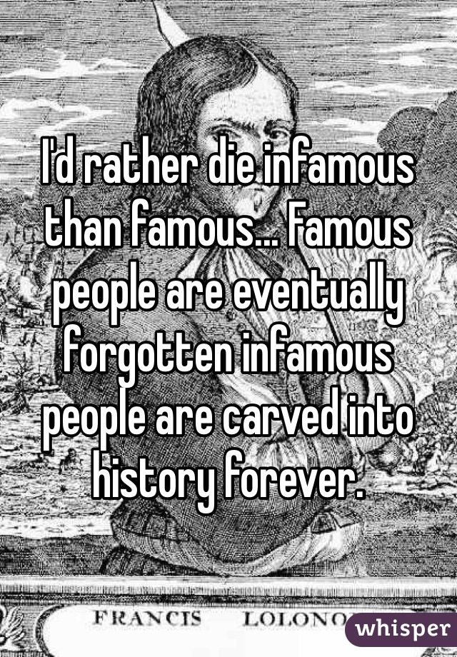 I'd rather die infamous than famous... Famous people are eventually forgotten infamous people are carved into history forever.