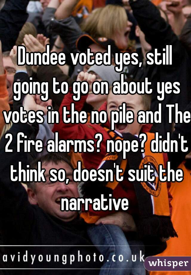 Dundee voted yes, still going to go on about yes votes in the no pile and The 2 fire alarms? nope? didn't think so, doesn't suit the narrative