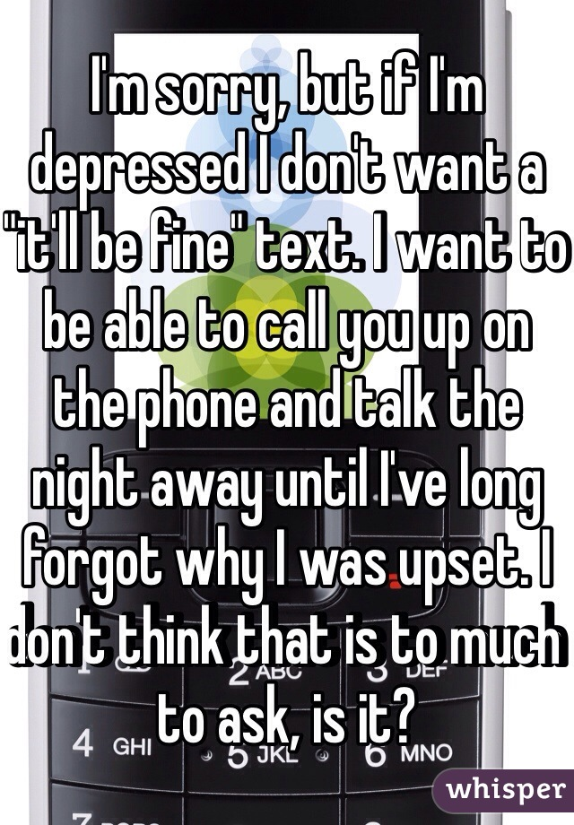 """I'm sorry, but if I'm depressed I don't want a """"it'll be fine"""" text. I want to be able to call you up on the phone and talk the night away until I've long forgot why I was upset. I don't think that is to much to ask, is it?"""