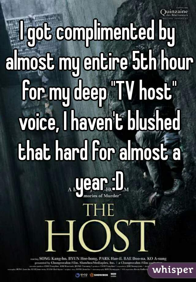 """I got complimented by almost my entire 5th hour for my deep """"TV host"""" voice, I haven't blushed that hard for almost a year :D"""