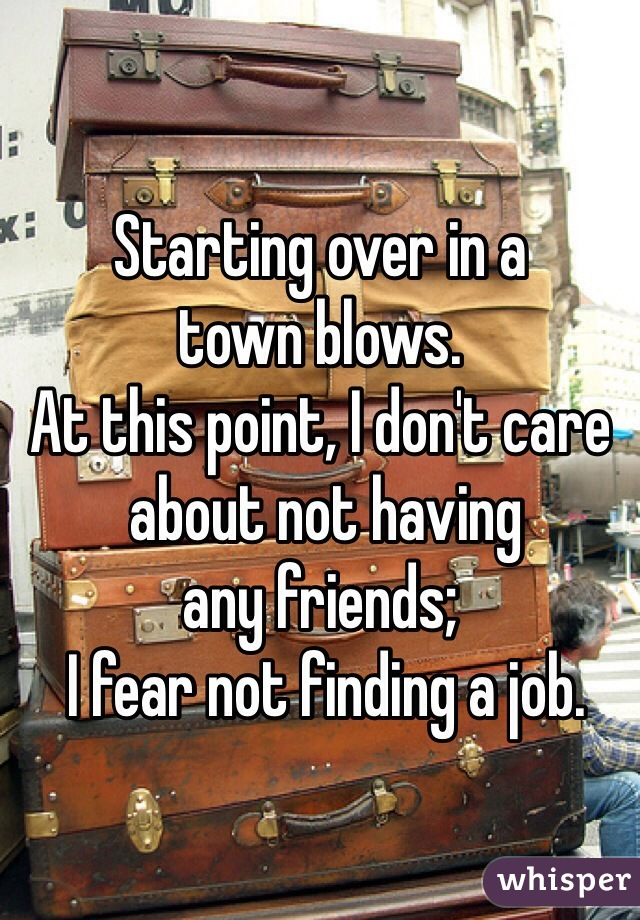 Starting over in a  town blows. At this point, I don't care  about not having  any friends;  I fear not finding a job.