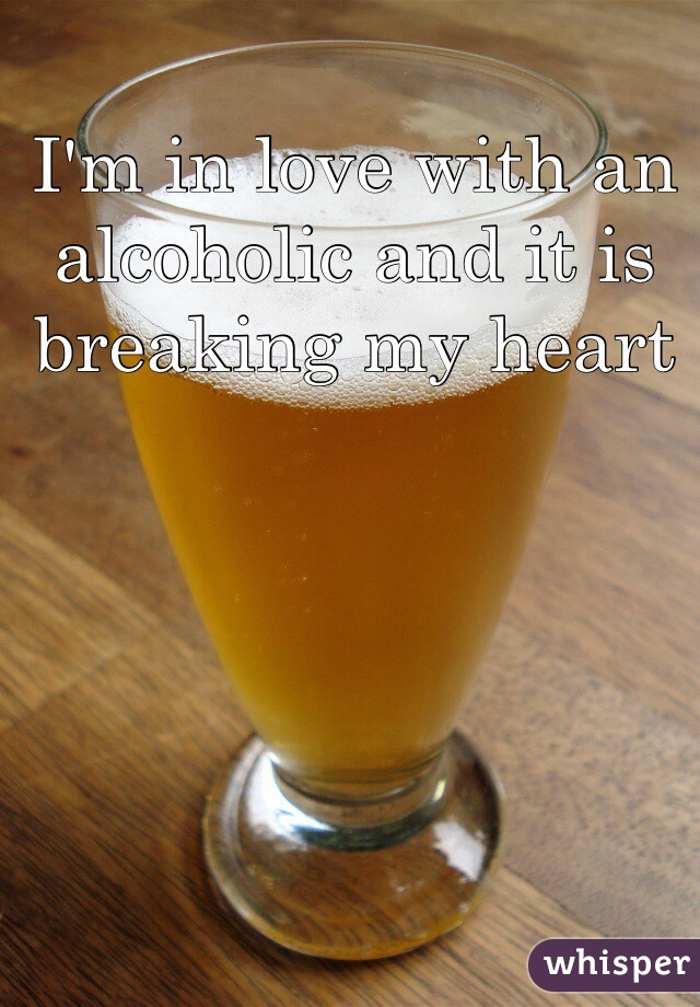I'm in love with an alcoholic and it is breaking my heart