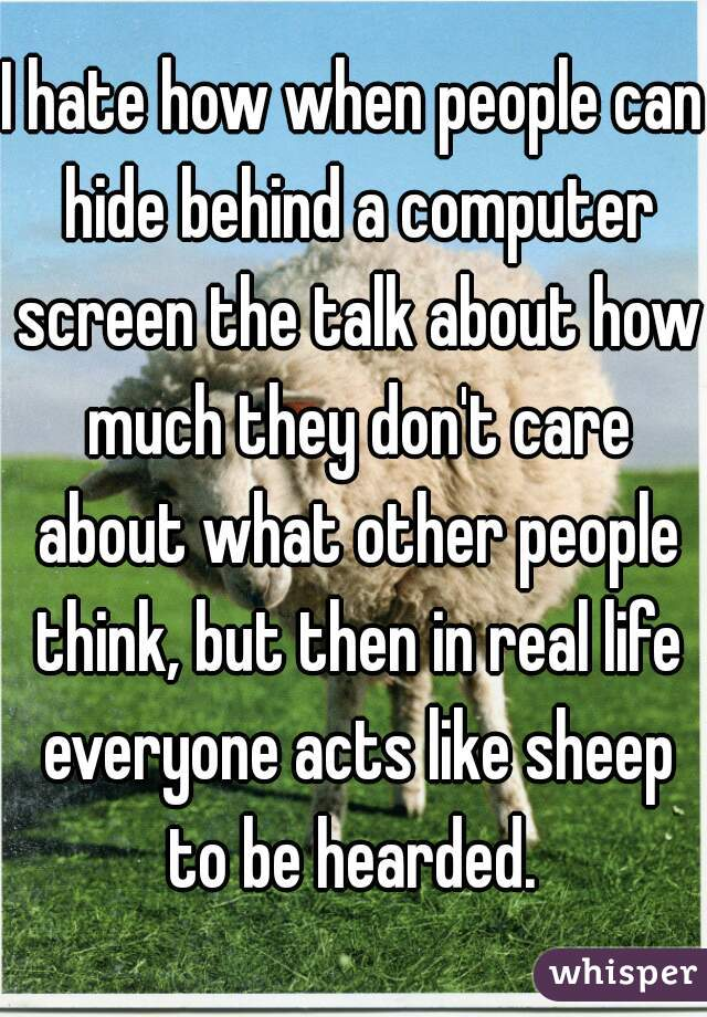 I hate how when people can hide behind a computer screen the talk about how much they don't care about what other people think, but then in real life everyone acts like sheep to be hearded.