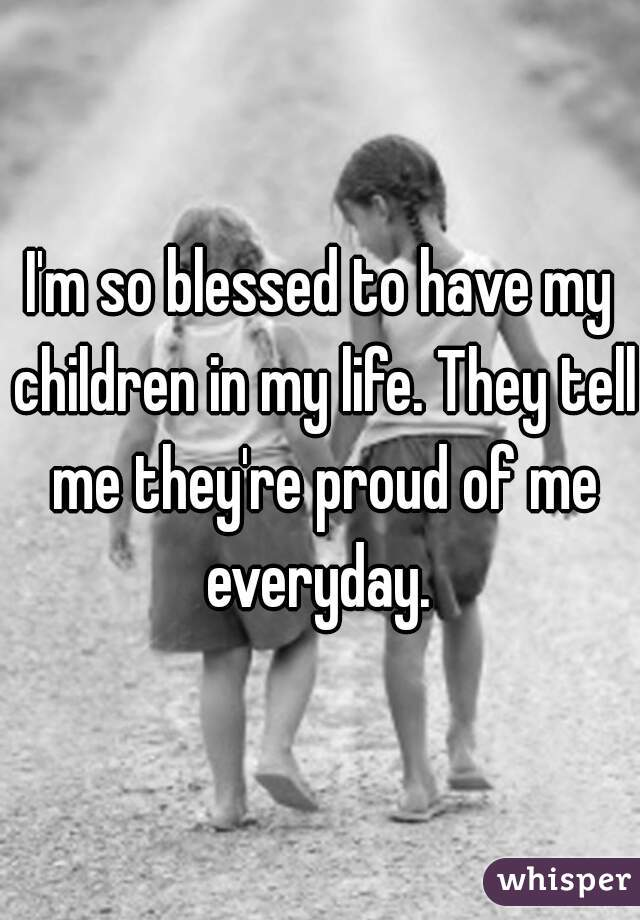 I'm so blessed to have my children in my life. They tell me they're proud of me everyday.