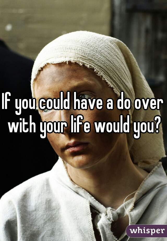 If you could have a do over with your life would you?