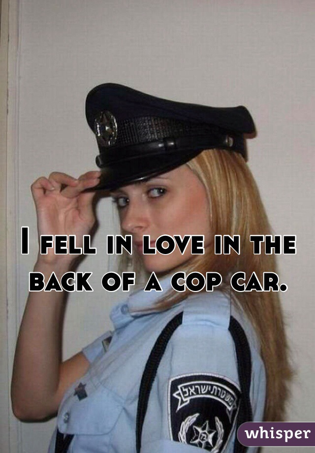 I fell in love in the back of a cop car.