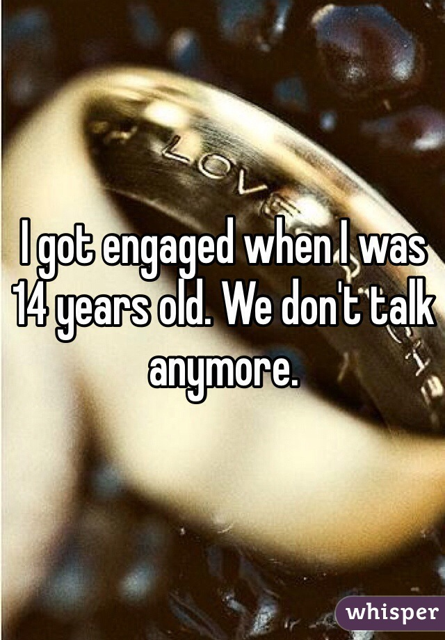 I got engaged when I was 14 years old. We don't talk anymore.