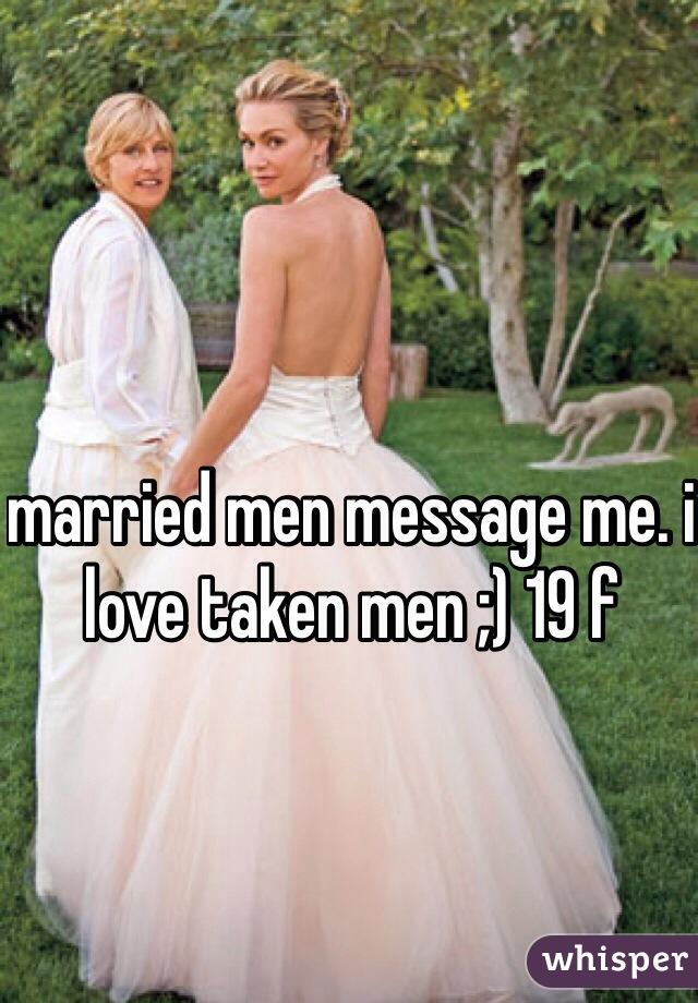 married men message me. i love taken men ;) 19 f
