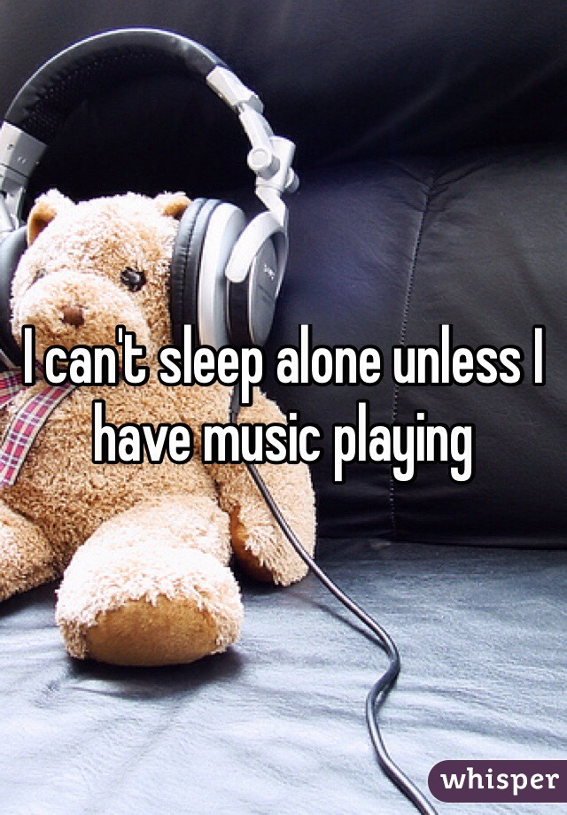 I can't sleep alone unless I have music playing
