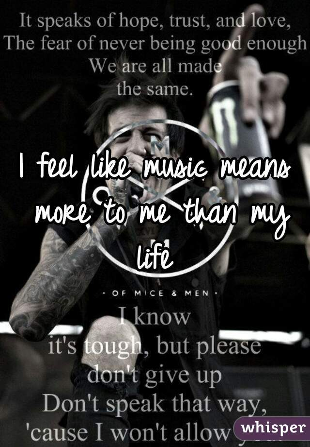 I feel like music means  more to me than my life