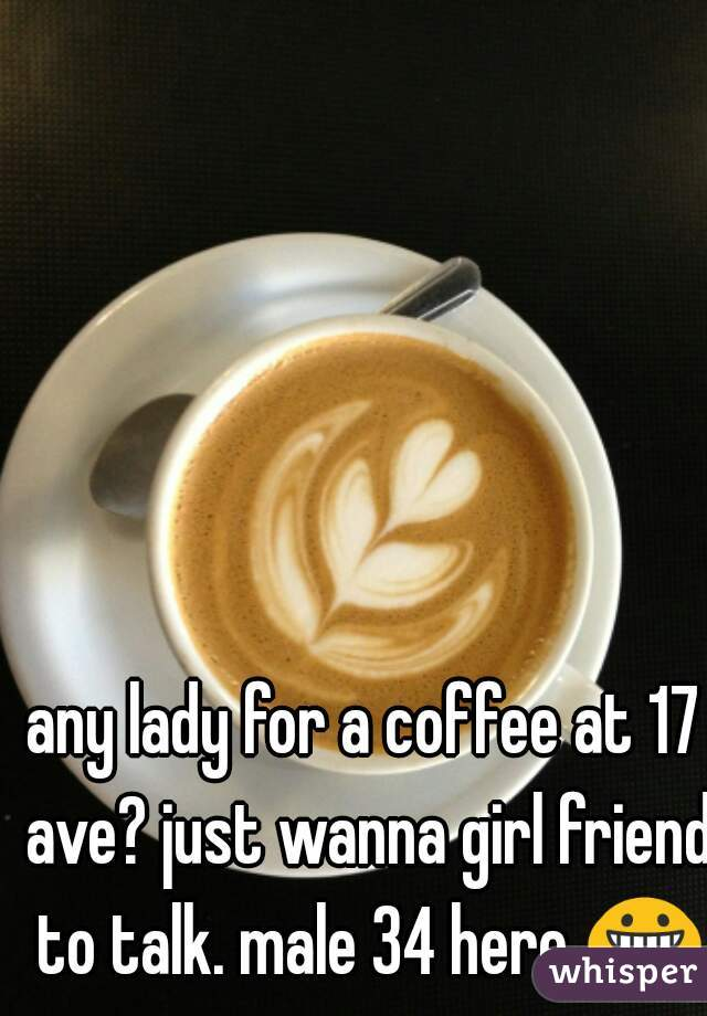any lady for a coffee at 17 ave? just wanna girl friend to talk. male 34 here 😀