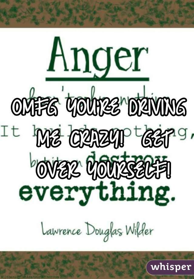 OMFG YOU'RE DRIVING ME CRAZY!  GET OVER YOURSELF!