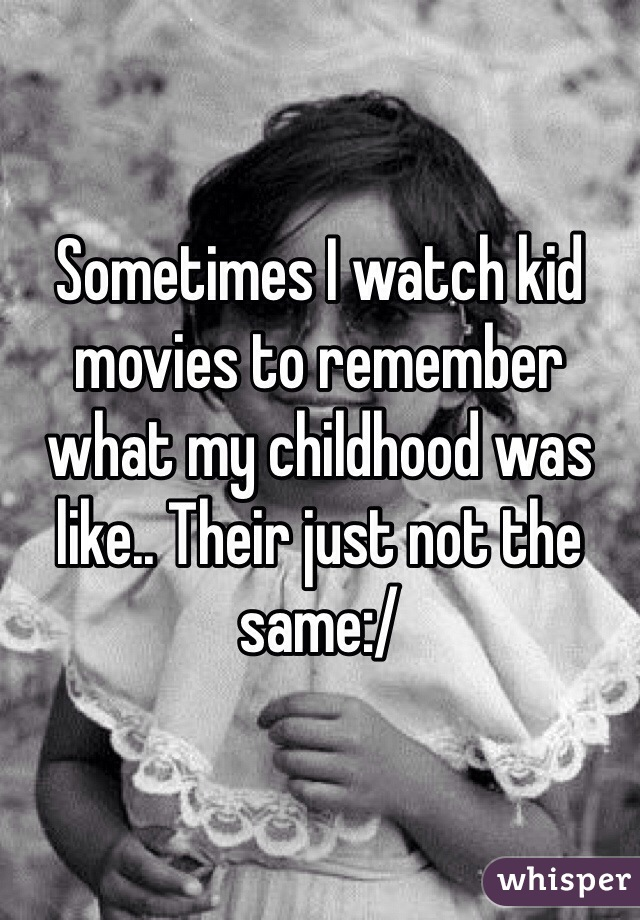 Sometimes I watch kid movies to remember what my childhood was like.. Their just not the same:/