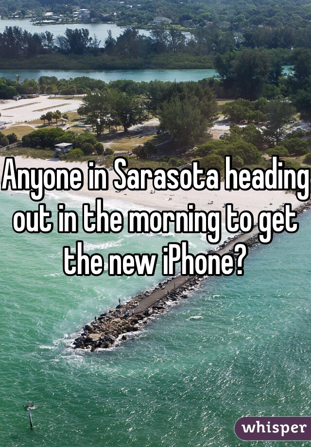 Anyone in Sarasota heading out in the morning to get the new iPhone?