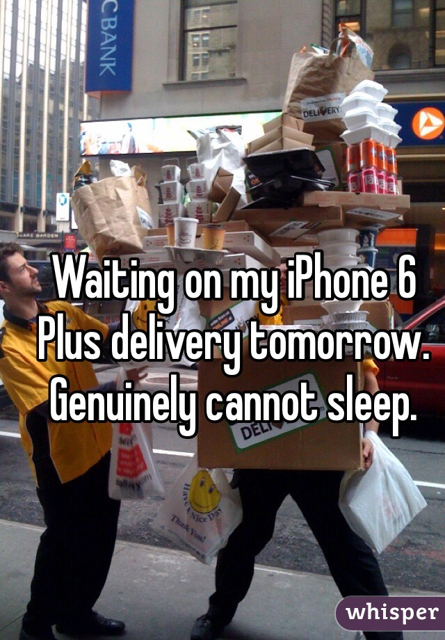 Waiting on my iPhone 6 Plus delivery tomorrow. Genuinely cannot sleep.