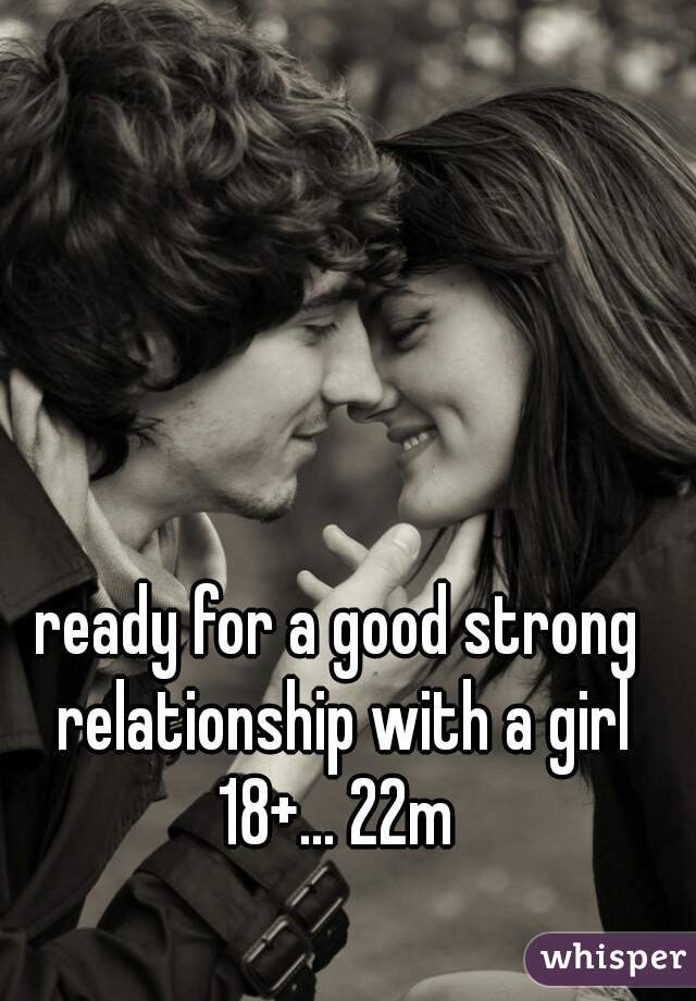 ready for a good strong relationship with a girl 18+... 22m