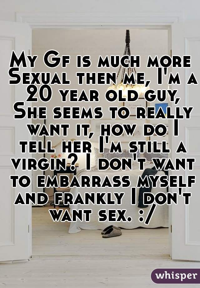 My Gf is much more Sexual then me, I'm a 20 year old guy, She seems to really want it, how do I tell her I'm still a virgin? I don't want to embarrass myself and frankly I don't want sex. :/