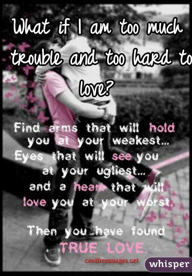 What if I am too much trouble and too hard to love?