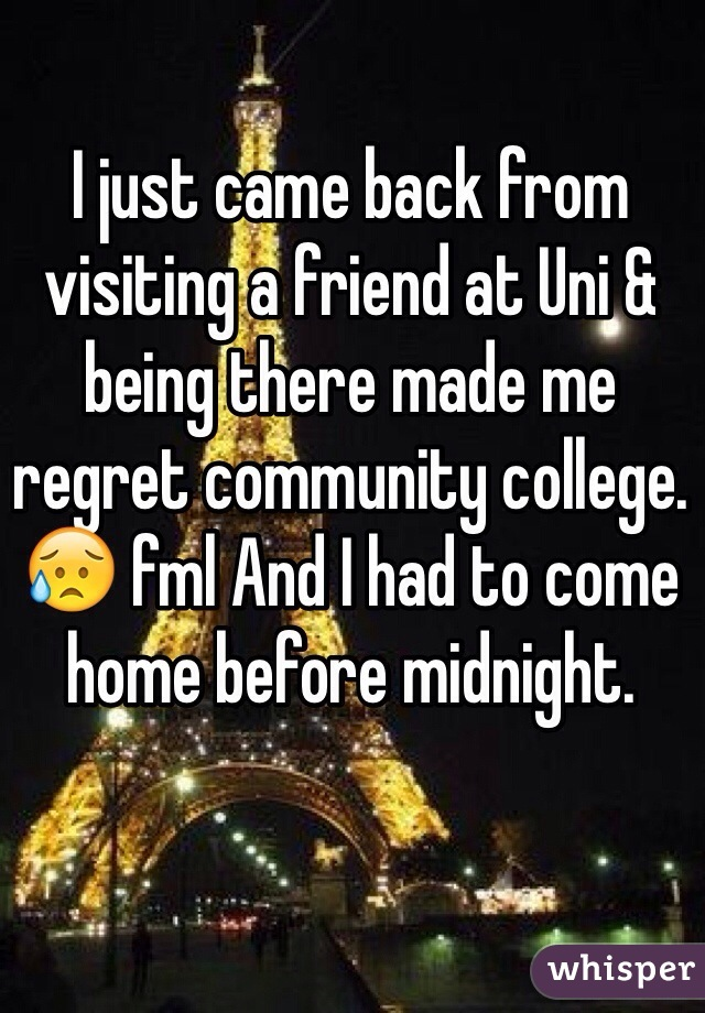 I just came back from visiting a friend at Uni & being there made me regret community college. 😥 fml And I had to come home before midnight.