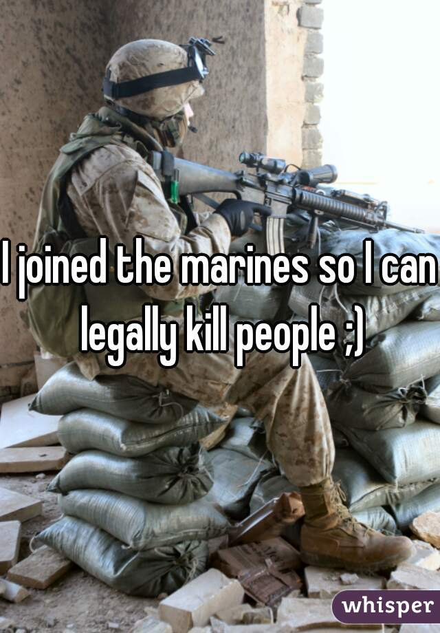 I joined the marines so I can legally kill people ;)
