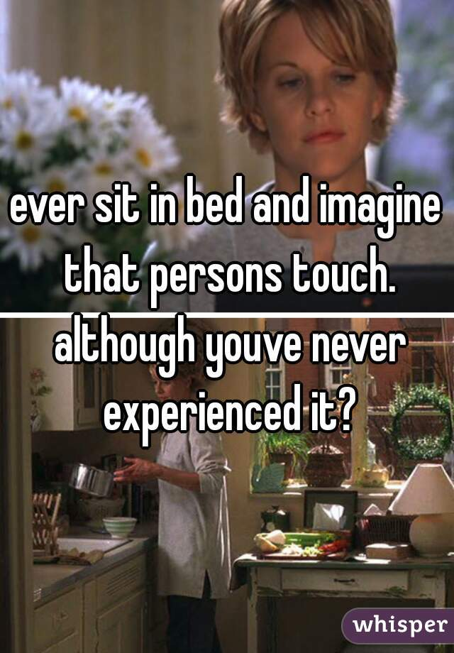 ever sit in bed and imagine that persons touch. although youve never experienced it?
