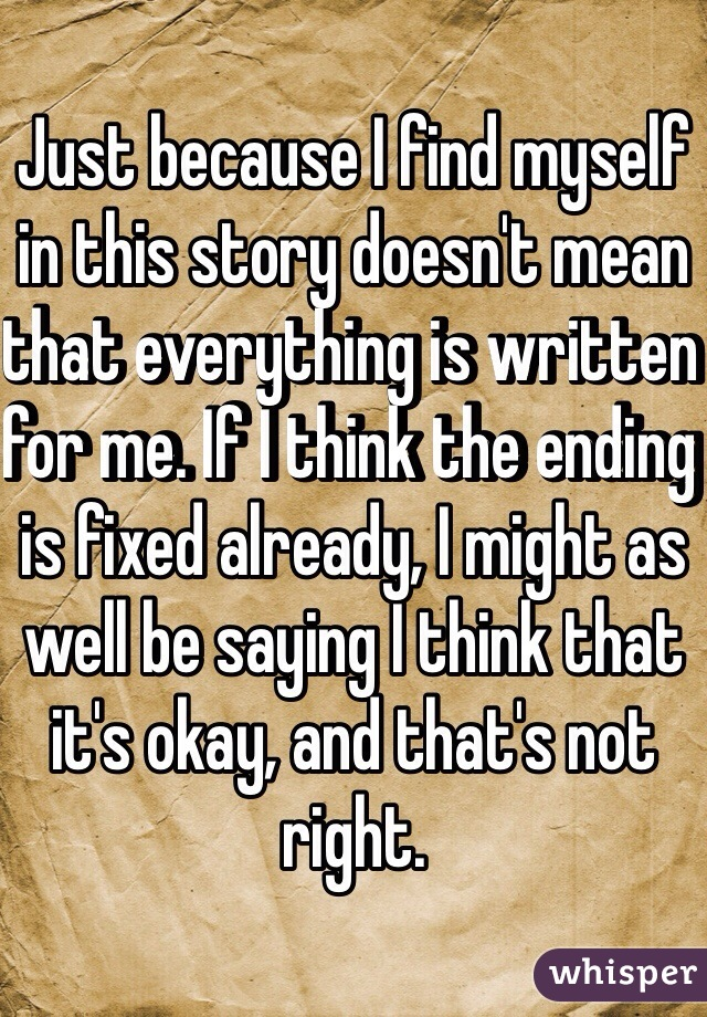 Just because I find myself in this story doesn't mean that everything is written for me. If I think the ending is fixed already, I might as well be saying I think that it's okay, and that's not right.