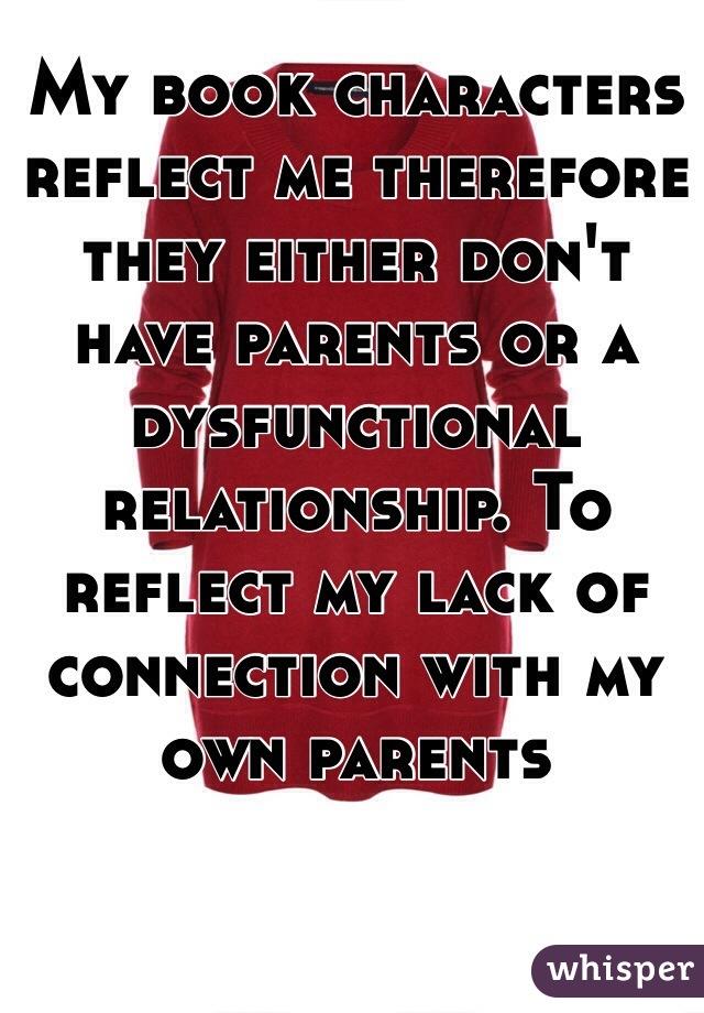 My book characters reflect me therefore they either don't have parents or a dysfunctional relationship. To reflect my lack of connection with my own parents