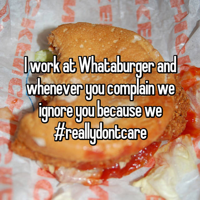 I work at Whataburger and whenever you complain we ignore you because we #reallydontcare