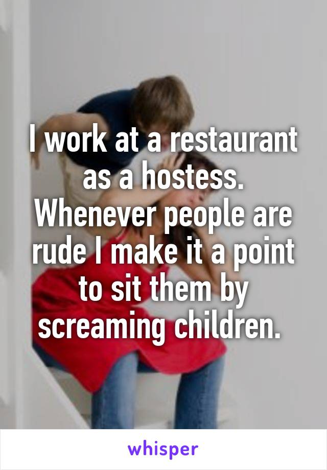 I work at a restaurant as a hostess. Whenever people are rude I make it a point to sit them by screaming children.