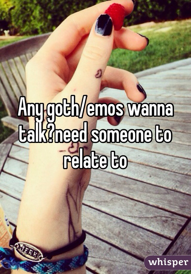 Any goth/emos wanna talk?need someone to relate to