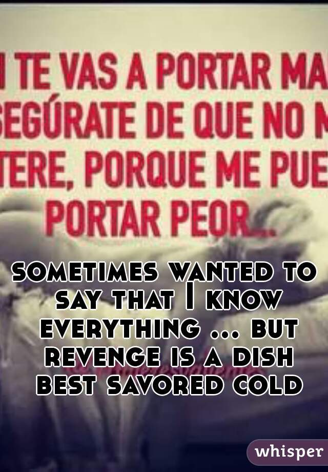sometimes wanted to say that I know everything ... but revenge is a dish best savored cold