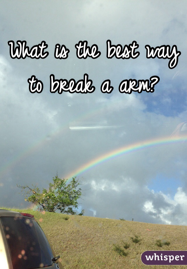 What is the best way to break a arm?