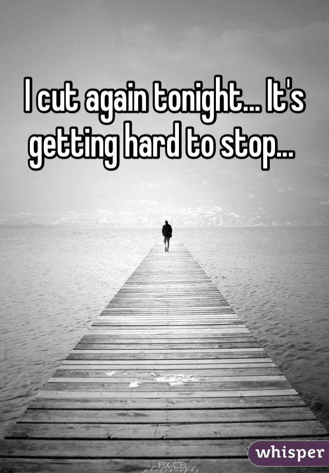 I cut again tonight... It's getting hard to stop...