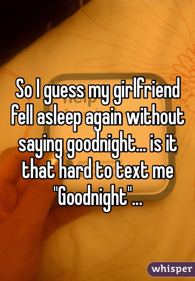 "So I guess my girlfriend fell asleep again without saying goodnight... is it that hard to text me ""Goodnight""..."