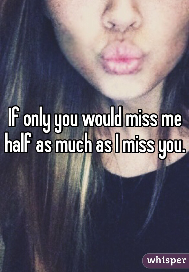 If only you would miss me half as much as I miss you.