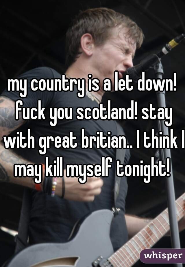 my country is a let down! fuck you scotland! stay with great britian.. I think I may kill myself tonight!