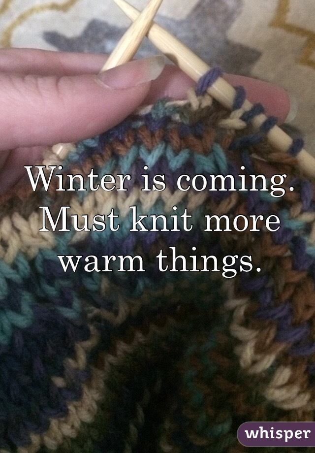 Winter is coming. Must knit more warm things.
