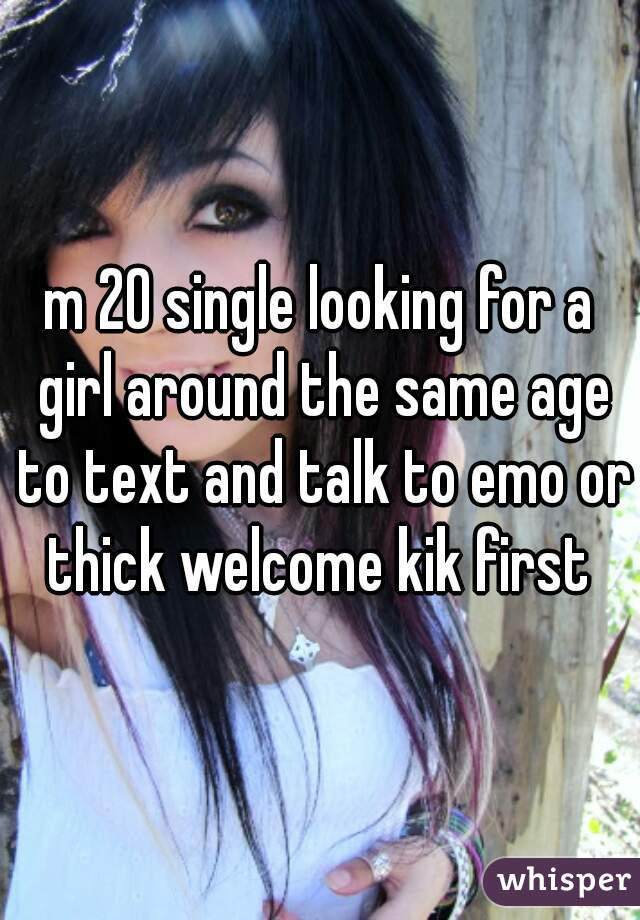 m 20 single looking for a girl around the same age to text and talk to emo or thick welcome kik first