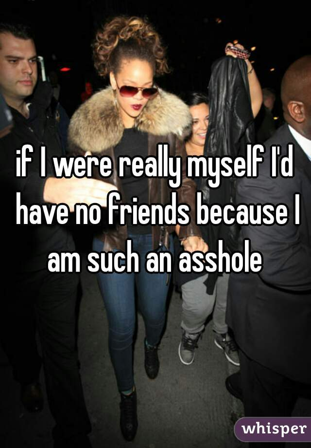 if I were really myself I'd have no friends because I am such an asshole