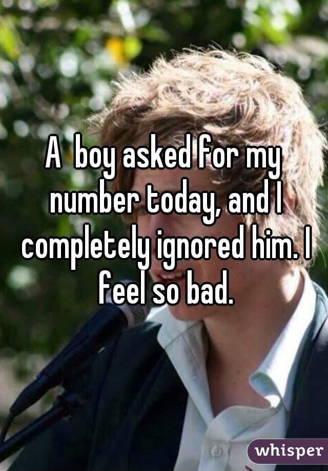 A  boy asked for my number today, and I completely ignored him. I feel so bad.