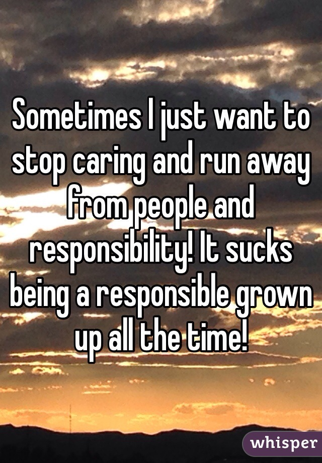 Sometimes I just want to stop caring and run away from people and responsibility! It sucks being a responsible grown up all the time!
