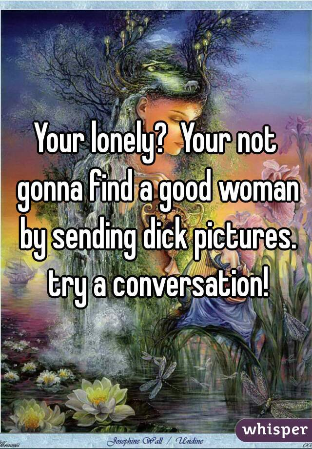 Your lonely?  Your not gonna find a good woman by sending dick pictures. try a conversation!