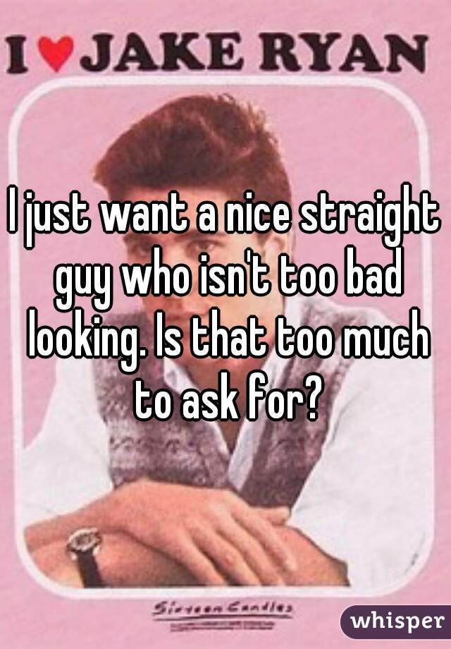 I just want a nice straight guy who isn't too bad looking. Is that too much to ask for?