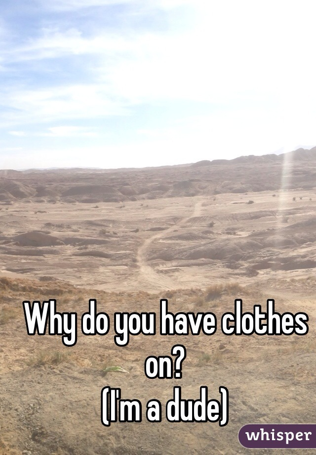 Why do you have clothes on?  (I'm a dude)