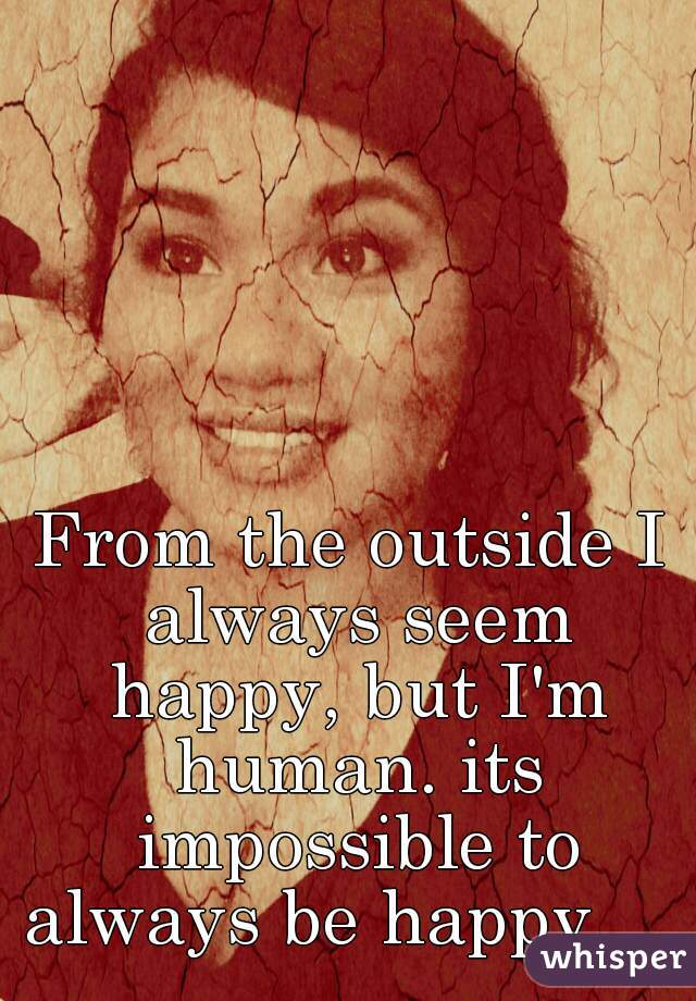 From the outside I always seem happy, but I'm human. its impossible to always be happy.