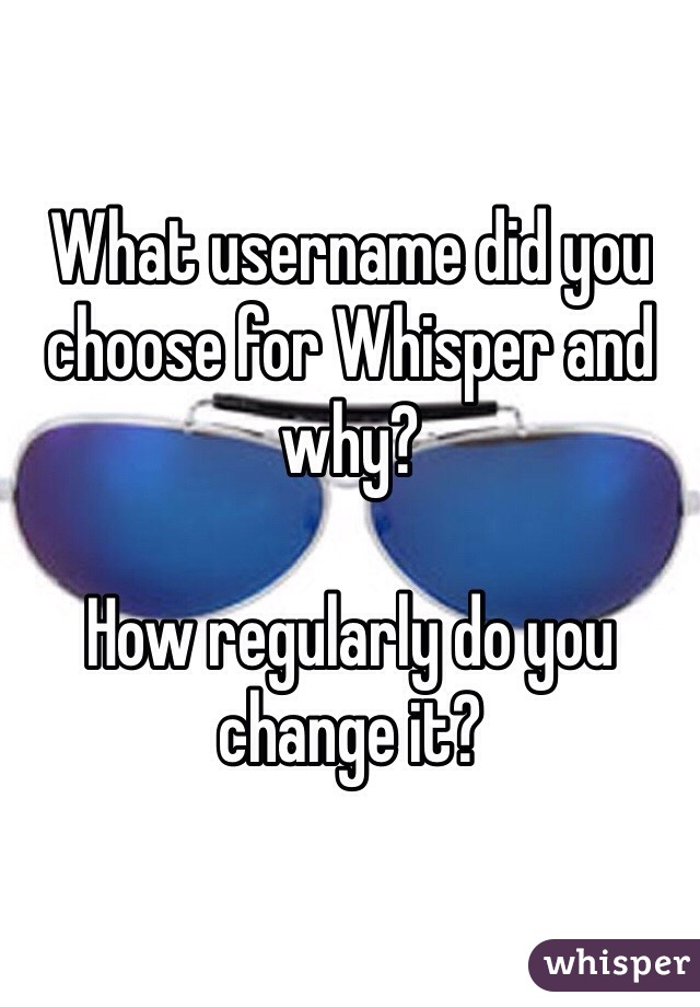 What username did you choose for Whisper and why?  How regularly do you change it?