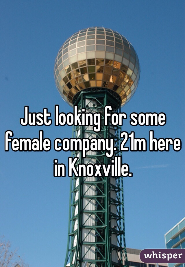 Just looking for some female company. 21m here in Knoxville.