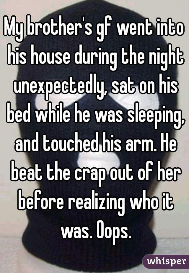 My brother's gf went into his house during the night unexpectedly, sat on his bed while he was sleeping, and touched his arm. He beat the crap out of her before realizing who it was. Oops.