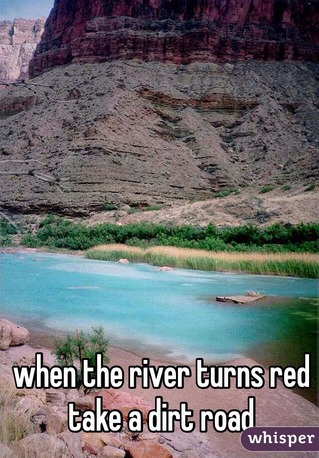 when the river turns red  take a dirt road