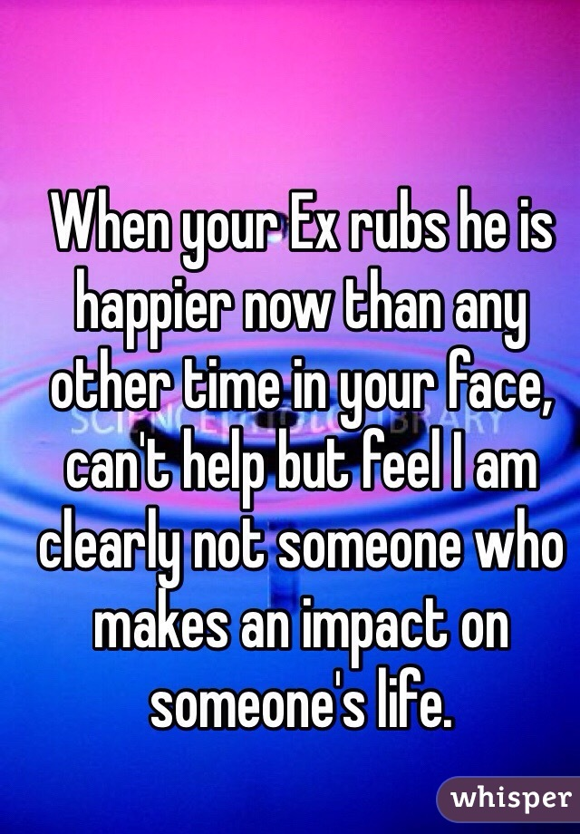 When your Ex rubs he is happier now than any other time in your face, can't help but feel I am clearly not someone who makes an impact on someone's life.